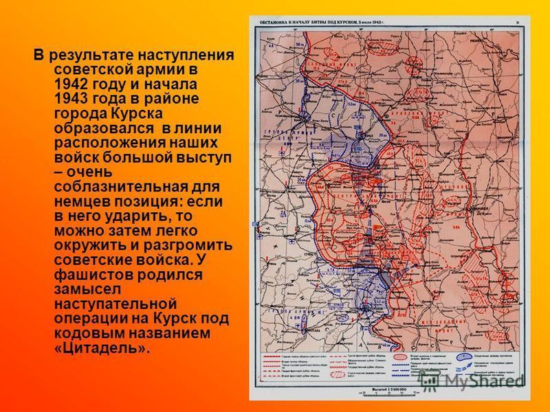 В результате наступления советской армии в 1942 году и начала 1943 года в районе города Курска образовался в линии расположения наших войск большой выступ – очень соблазнительная для немцев позиция: если в него ударить, то можно затем легко окружить