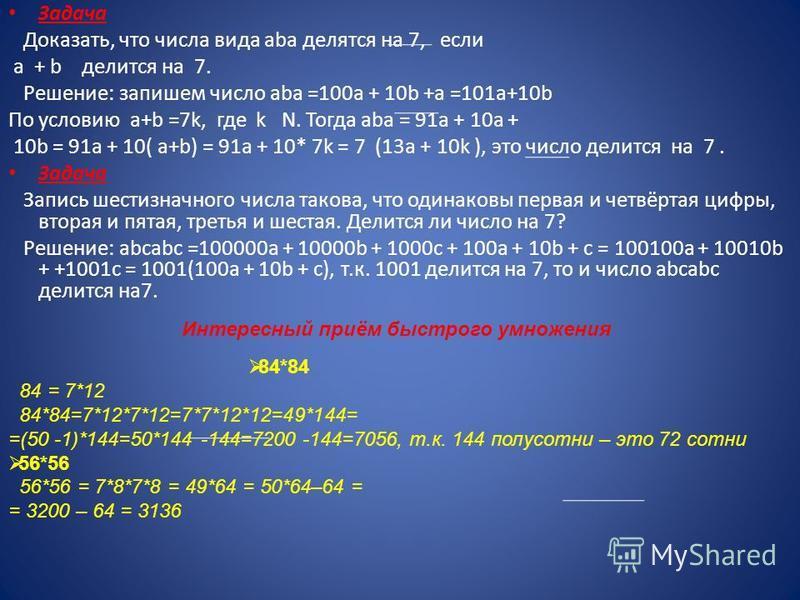 Задача Доказать, что числа вида aba делятся на 7, если a + b делится на 7. Решение: запишем число аbа =100 а + 10b +a =101a+10b По условию a+b =7k, где k N. Тогда aba = 91a + 10a + 10b = 91a + 10( a+b) = 91a + 10* 7k = 7 (13a + 10k ), это число делит