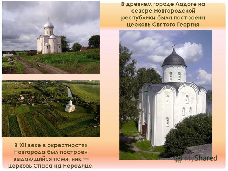 В древнем городе Ладоге на севере Новгородской республики была построена церковь Святого Георгия В XII веке в окрестностях Новгорода был построен выдающийся памятник церковь Спаса на Нередице.