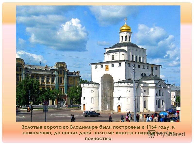 Золотые ворота во Владимире были построены в 1164 году, к сожалению, до наших дней золотые ворота сохранились не полностью