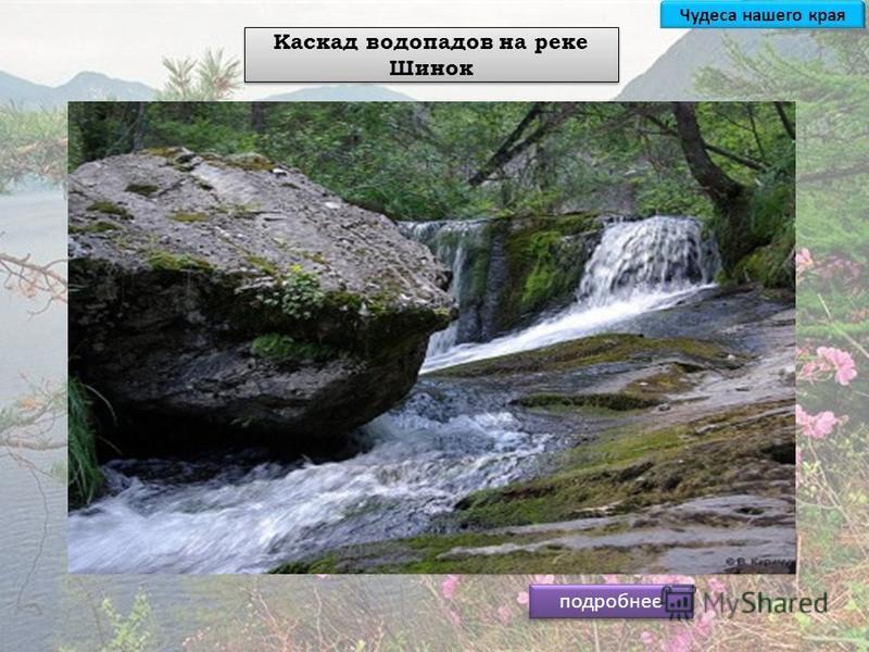 подробнее Каскад водопадов на реке Шинок Водопад ''Ласковый мираж'' Водопад ''Йог'' (Двойной Прыжок) Водопад ''Седой'' (Жираф) Река Шинок - это удивительный и неповторимый памятник природы, уникальность которого заключается в небывалом скоплении каск