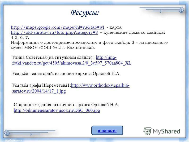 http://maps.google.com/maps?hl=ru&tab=wlhttp://maps.google.com/maps?hl=ru&tab=wl - карта http://old-saratov.ru/foto.php?category=8http://old-saratov.ru/foto.php?category=8 – купеческие дома со слайдов: 4,5, 6, 7. Информация о достопримечательностях и