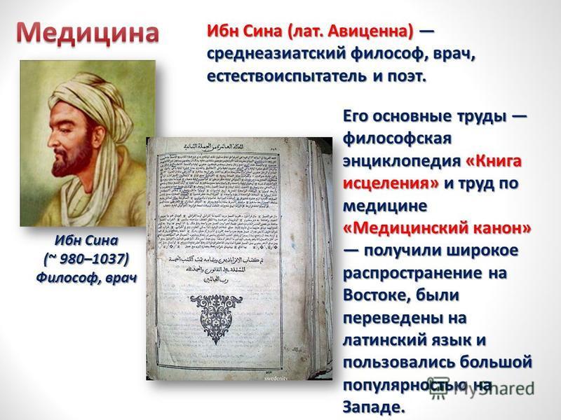 Ибн Сина (~ 980–1037) Философ, врач Ибн Сина (лат. Авиценна) среднеазиатский философ, врач, естествоиспытатель и поэт. Его основные труды философская энциклопедия «Книга исцеления» и труд по медицине «Медицинский канон» получили широкое распространен