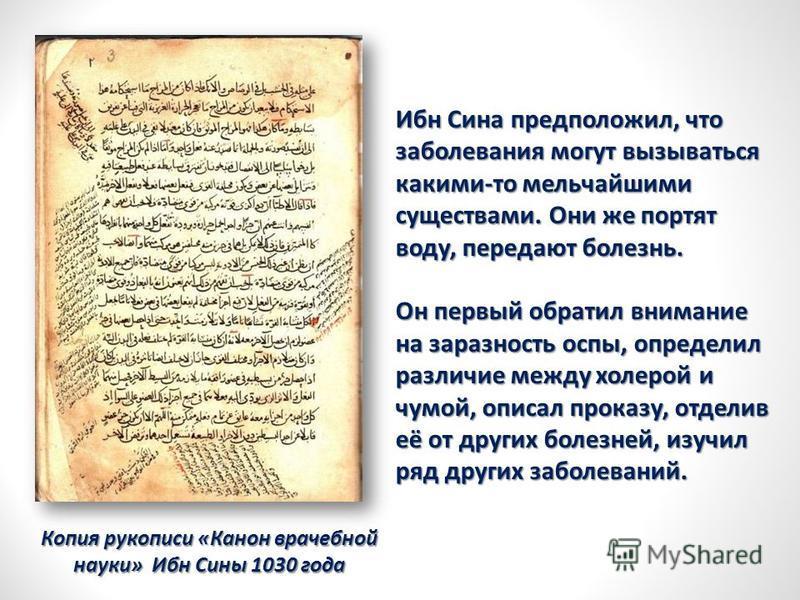 Копия рукописи «Канон врачебной науки» Ибн Сины 1030 года Ибн Сина предположил, что заболевания могут вызываться какими-то мельчайшими существами. Они же портят воду, передают болезнь. Он первый обратил внимание на заразность оспы, определил различие