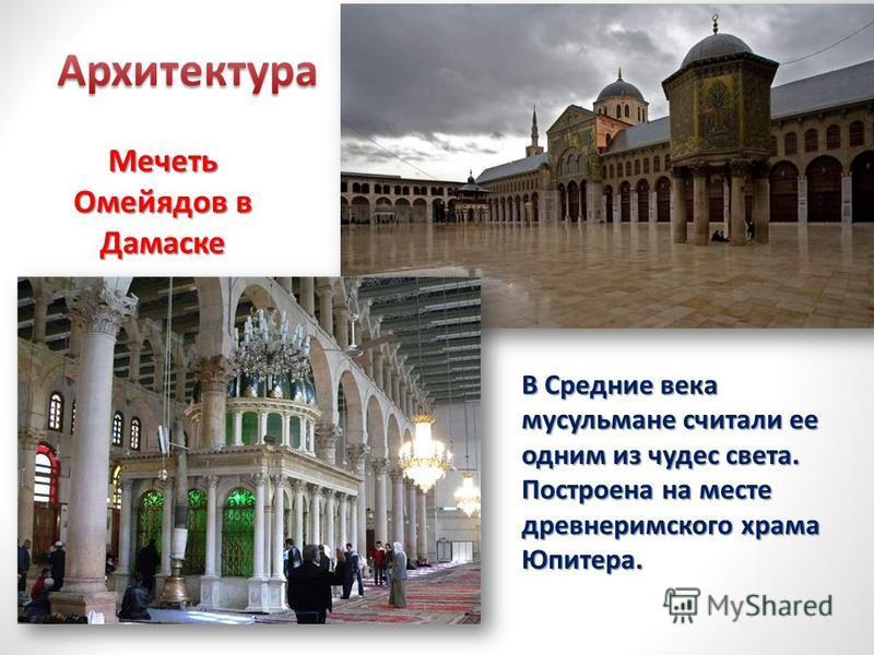 Мечеть Омейядов в Дамаске В Средние века мусульмане считали ее одним из чудес света. Построена на месте древнеримского храма Юпитера.