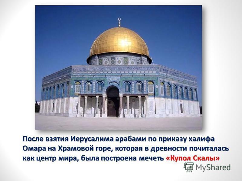 После взятия Иерусалима арабами по приказу халифа Омара на Храмовой горе, которая в древности почиталась как центр мира, была построена мечеть «Купол Скалы»