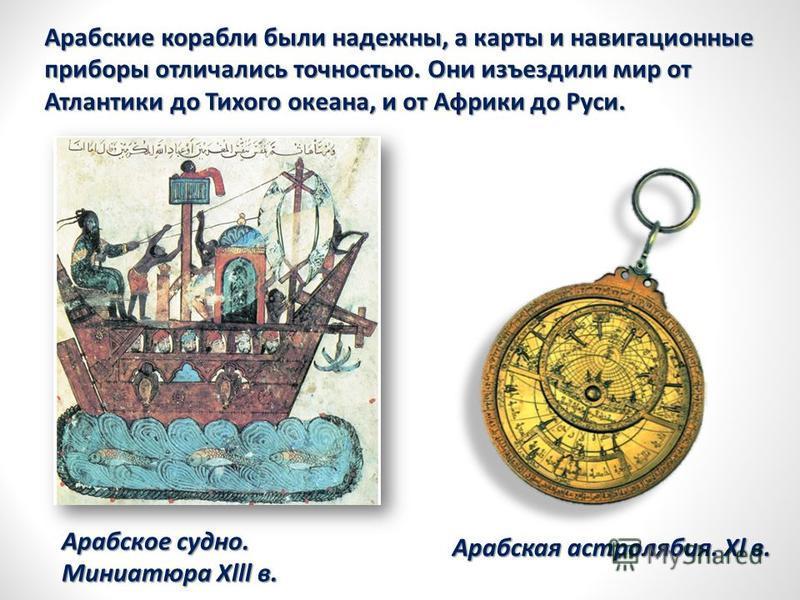 Арабское судно. Миниатюра Хlll в. Арабская астролябия. Хl в. Арабские корабли были надежны, а карты и навигационные приборы отличались точностью. Они изъездили мир от Атлантики до Тихого океана, и от Африки до Руси.
