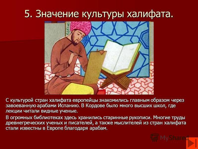 5. Значение культуры халифата. С культурой стран халифата европейцы знакомились главным образом через завоеванную арабами Испанию. В Кордове было много высших школ, где лекции читали видные ученые. В огромных библиотеках здесь хранились старинные рук