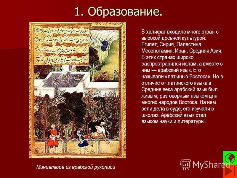 1. Образование. В халифат входило много стран с высокой древней культурой: Египет, Сирия, Палестина, Месопотамия, Иран, Средняя Азия. В этих странах широко распространился ислам, а вместе с ним арабский язык. Его называли «латынью Востока». Но в отли