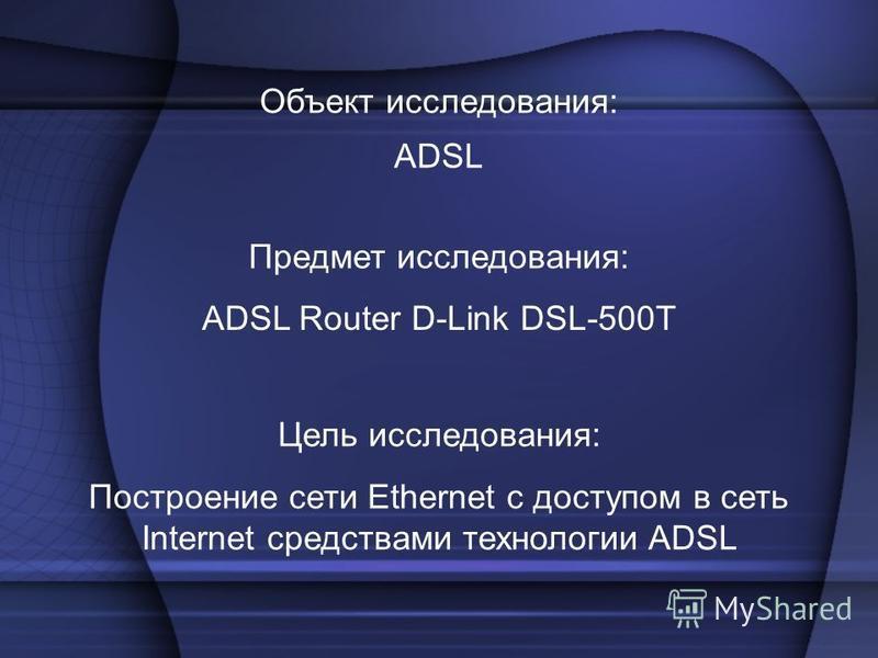 Построение сети Ethernet с доступом в сеть Internet средствами технологии ADSL Объект исследования: ADSL Предмет исследования: ADSL Router D-Link DSL-500T Цель исследования: