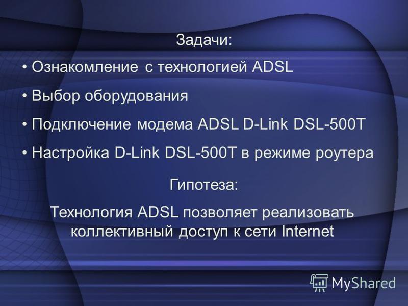 Ознакомление с технологией ADSL Выбор оборудования Подключение модема ADSL D-Link DSL-500T Настройка D-Link DSL-500T в режиме роутера Задачи: Технология ADSL позволяет реализовать коллективный доступ к сети Internet Гипотеза: