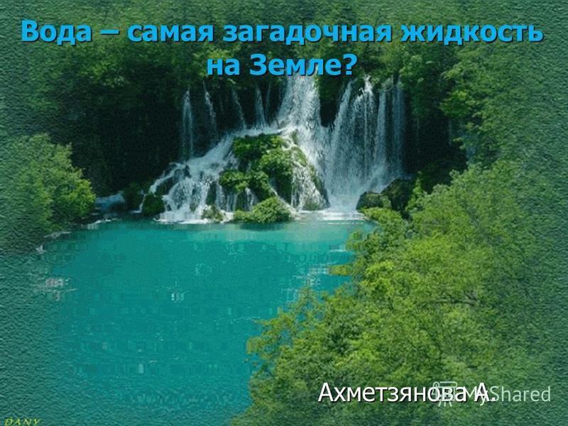 Вода – самая загадочная жидкость на Земле? Ахметзянова А. Ахметзянова А.