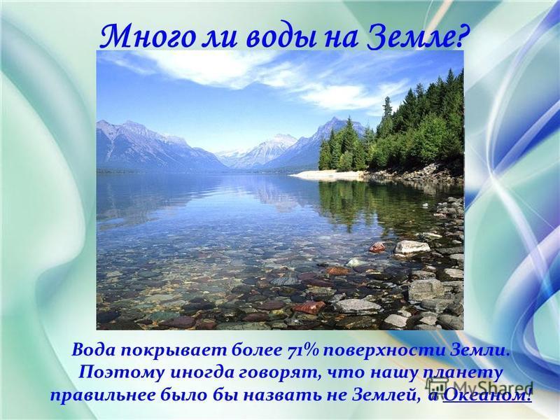Много ли воды на Земле? Вода покрывает более 71% поверхности Земли. Поэтому иногда говорят, что нашу планету правильнее было бы назвать не Землей, а Океаном!