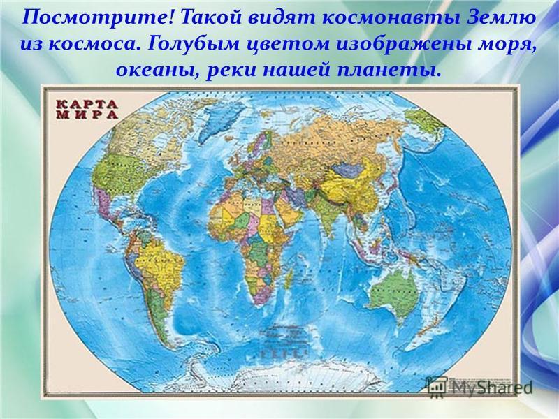 Посмотрите! Такой видят космонавты Землю из космоса. Голубым цветом изображены моря, океаны, реки нашей планеты.