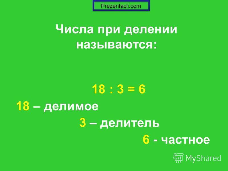 Числа при делении называются: 18 : 3 = 6 18 – делимое 3 – делитель 6 - частное Prezentacii.com