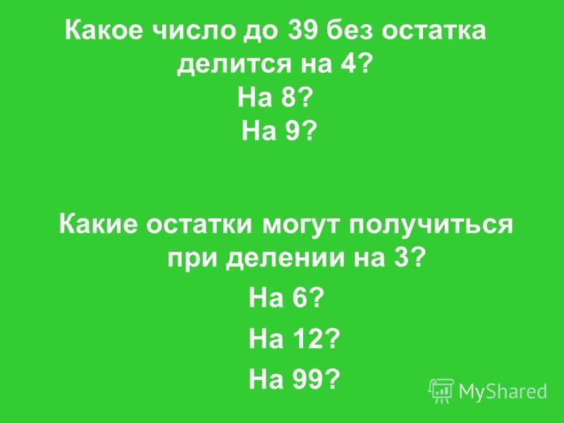 Какое число до 39 без остатка делится на 4? На 8? На 9? Какие остатки могут получиться при делении на 3? На 6? На 12? На 99?