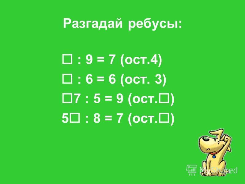 Разгадай ребусы: : 9 = 7 (ост.4) : 6 = 6 (ост. 3) 7 : 5 = 9 (ост. ) 5 : 8 = 7 (ост. )