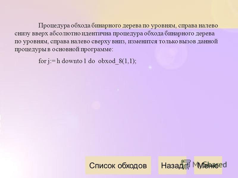 Процедура обхода бинарного дерева по уровням, справа налево снизу вверх абсолютно идентична процедура обхода бинарного дерева по уровням, справа налево сверху вниз, изменится только вызов данной процедуры в основной программе: for j:= h downto 1 do o