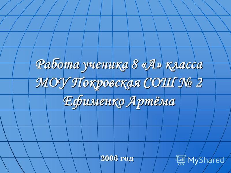 Работа ученика 8 «А» класса МОУ Покровская СОШ 2 Ефименко Артёма 2006 год