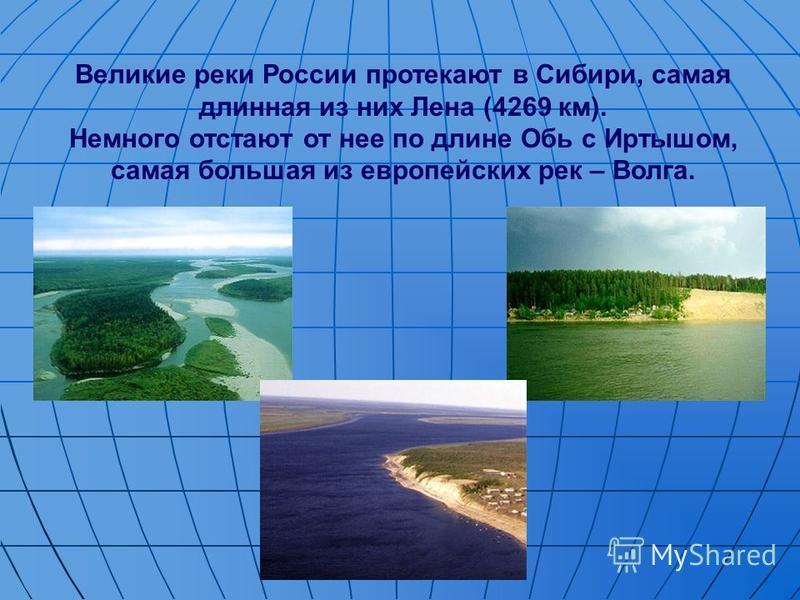 Великие реки России протекают в Сибири, самая длинная из них Лена (4269 км). Немного отстают от нее по длине Обь с Иртышом, самая большая из европейских рек – Волга.