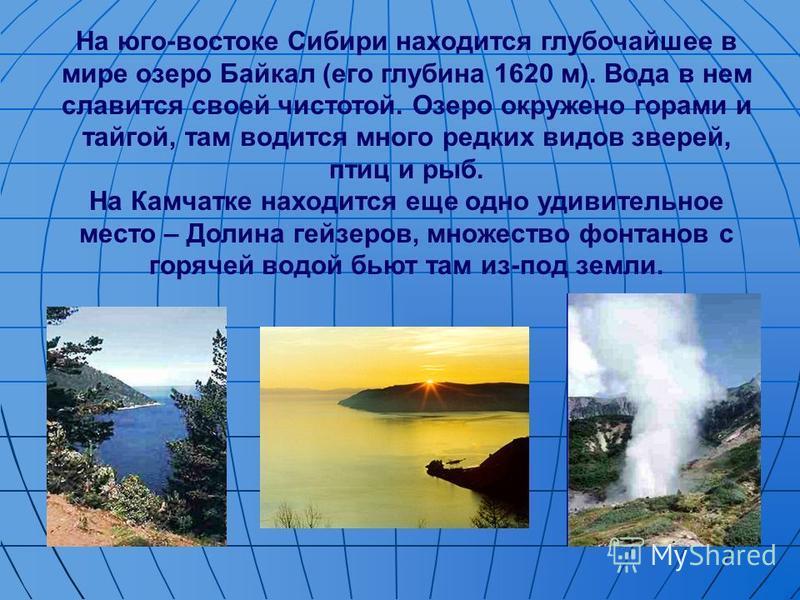 На юго-востоке Сибири находится глубочайшее в мире озеро Байкал (его глубина 1620 м). Вода в нем славится своей чистотой. Озеро окружено горами и тайгой, там водится много редких видов зверей, птиц и рыб. На Камчатке находится еще одно удивительное м