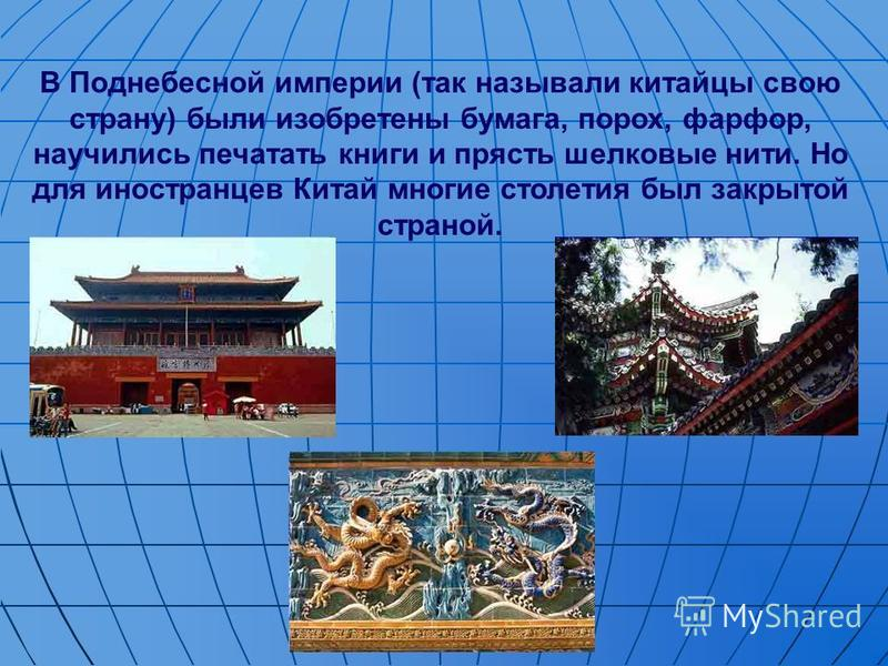 В Поднебесной империи (так называли китайцы свою страну) были изобретены бумага, порох, фарфор, научились печатать книги и прясть шелковые нити. Но для иностранцев Китай многие столетия был закрытой страной.