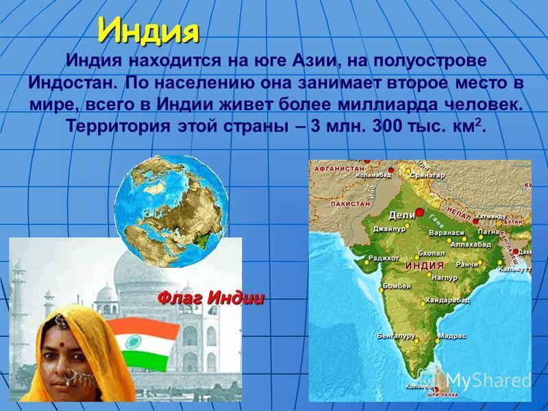 Индия Флаг Индии Индия находится на юге Азии, на полуострове Индостан. По населению она занимает второе место в мире, всего в Индии живет более миллиарда человек. Территория этой страны – 3 млн. 300 тыс. км 2.