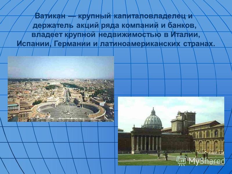 Ватикан крупный капиталовладелец и держатель акций ряда компаний и банков, владеет крупной недвижимостью в Италии, Испании, Германии и латиноамериканских странах.