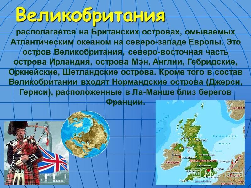 Великобритания располагается на Британских островах, омываемых Атлантическим океаном на северо-западе Европы. Это остров Великобритания, северо-восточная часть острова Ирландия, острова Мэн, Англии, Гебридские, Оркнейские, Шетландские острова. Кроме