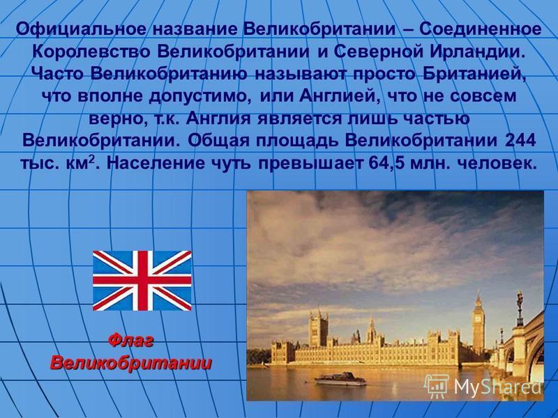 Флаг Великобритании Официальное название Великобритании – Соединенное Королевство Великобритании и Северной Ирландии. Часто Великобританию называют просто Британией, что вполне допустимо, или Англией, что не совсем верно, т.к. Англия является лишь ча