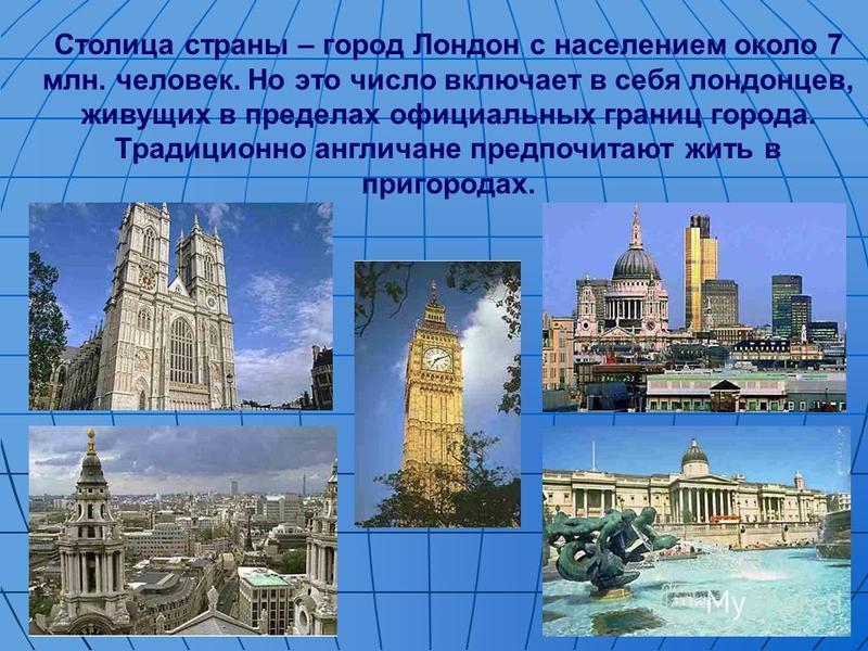 Столица страны – город Лондон с населением около 7 млн. человек. Но это число включает в себя лондонцев, живущих в пределах официальных границ города. Традиционно англичане предпочитают жить в пригородах.