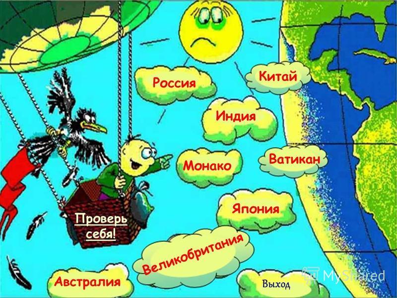 Россия Индия Япония Монако Китай Австралия Ватикан Великобритания Проверь себя! Выход