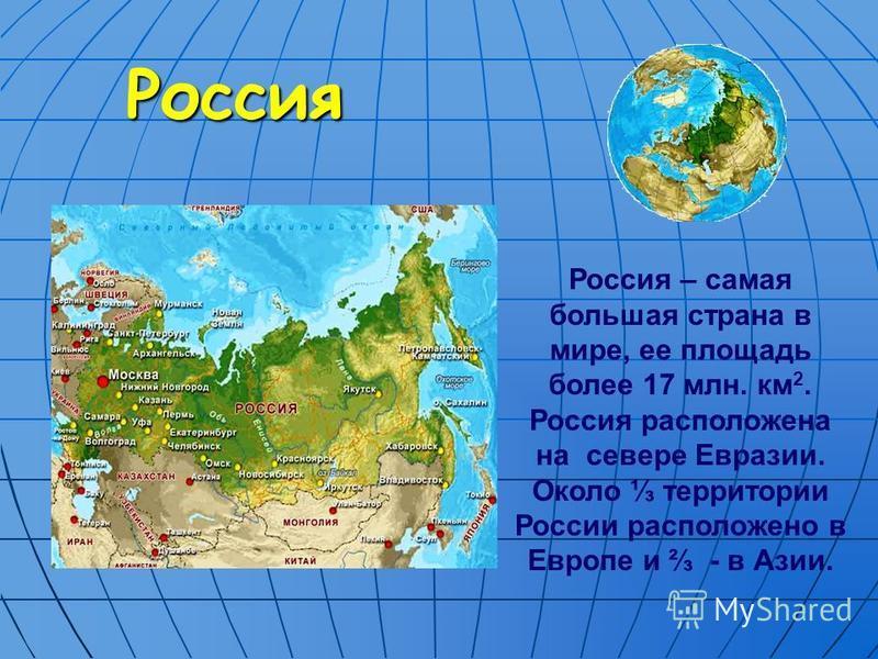 Россия Россия – самая большая страна в мире, ее площадь более 17 млн. км 2. Россия расположена на севере Евразии. Около территории России расположено в Европе и - в Азии.