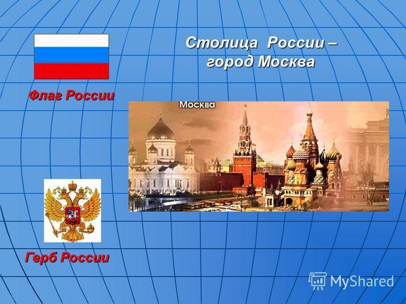 Флаг России Герб России Столица России – город Москва