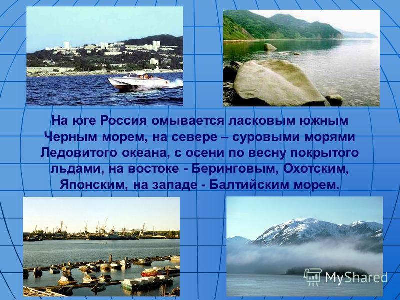 На юге Россия омывается ласковым южным Черным морем, на севере – суровыми морями Ледовитого океана, с осени по весну покрытого льдами, на востоке - Беринговым, Охотским, Японским, на западе - Балтийским морем.
