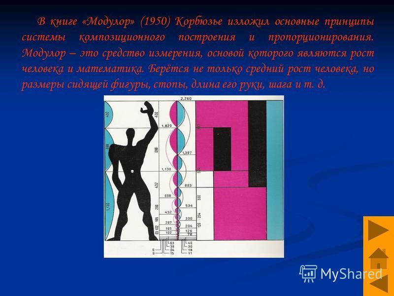 В книге «Модулор» (1950) Корбюзье изложил основные принципы системы композиционного построения и пропорционирования. Модулор – это средство измерения, основой которого являются рост человека и математика. Берётся не только средний рост человека, но р