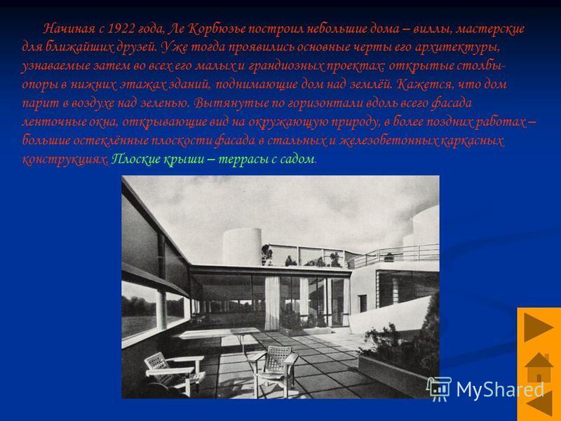 Н ачиная с 1922 года, Ле Корбюзье построил небольшие дома – виллы, мастерские для ближайших друзей. Уже тогда проявились основные черты его архитектуры, узнаваемые затем во всех его малых и грандиозных проектах: открытые столбы- опоры в нижних этажах