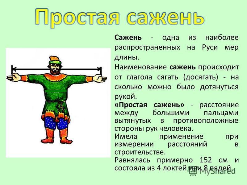 Сажень - одна из наиболее распространенных на Руси мер длины. Наименование сажень происходит от глагола сягать (досягать) - на сколько можно было дотянуться рукой. «Простая сажень» - расстояние между большими пальцами вытянутых в противоположные стор