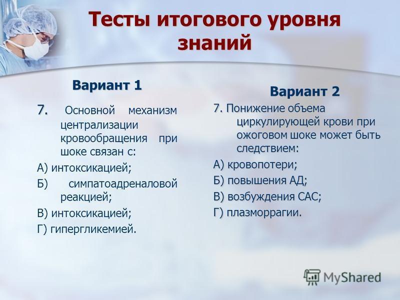 Тесты итогового уровня знаний Вариант 2 7. Понижение объема циркулирующей крови при ожоговом шоке может быть следствием: А) кровопотери; Б) повышения АД; В) возбуждения САС; Г) плазморрагии. Вариант 1 7. Основной механизм централизации кровообращения