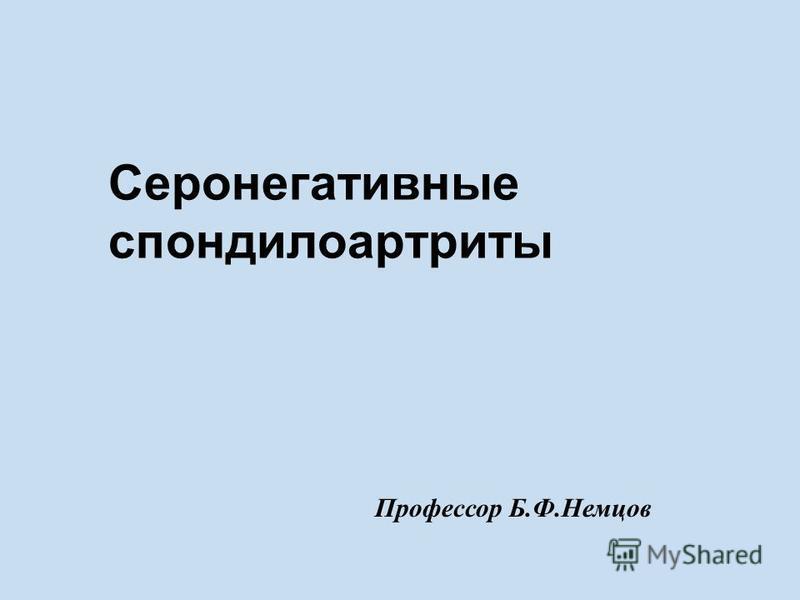 Серонегативные спондилоартриты Профессор Б.Ф.Немцов