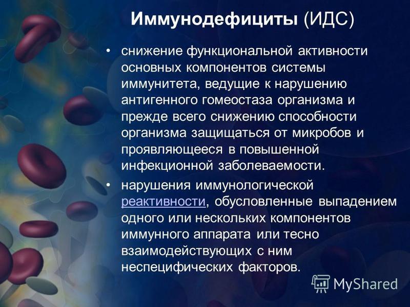 Иммунодефициты (ИДС) снижение функциональной активности основных компонентов системы иммунитета, ведущие к нарушению антигенного гомеостаза организма и прежде всего снижению способности организма защищаться от микробов и проявляющееся в повышенной ин