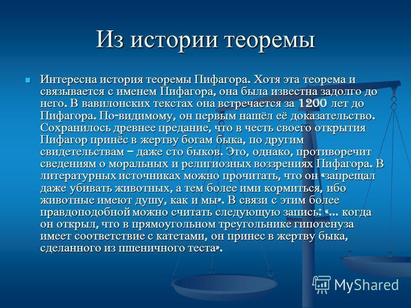 Из истории теоремы Интересна история теоремы Пифагора. Хотя эта теорема и связывается с именем Пифагора, она была известна задолго до него. В вавилонских текстах она встречается за 1200 лет до Пифагора. По - видимому, он первым нашёл её доказательств