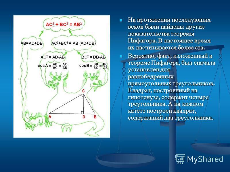 На протяжении последующих веков были найдены другие доказательства теоремы Пифагора. В настоящее время их насчитывается более ста. Вероятно, факт, изложенный в теореме Пифагора, был сначала установлен для равнобедренных прямоугольных треугольников. К