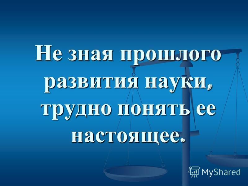 Не зная прошлого развития науки, трудно понять ее настоящее. Не зная прошлого развития науки, трудно понять ее настоящее.