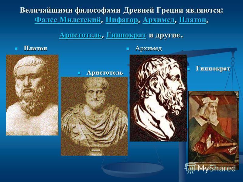 Величайшими философами Древней Греции являются : Фалес Милетский, Пифагор, Архимед, Платон, Аристотель, Гиппократ и другие. Фалес Милетский Пифагор Архимед Платон Аристотель Гиппократ Фалес Милетский Пифагор Архимед Платон Аристотель Гиппократ Платон