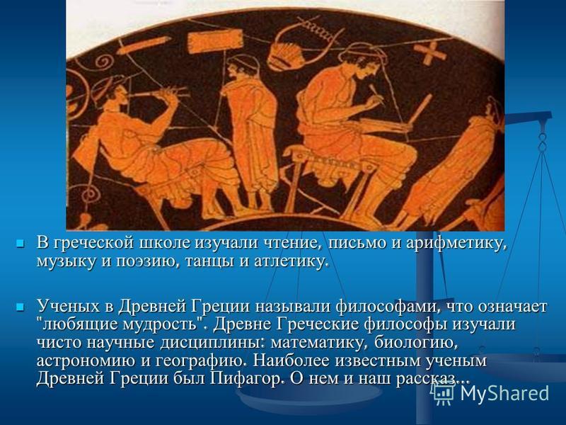 В греческой школе изучали чтение, письмо и арифметику, музыку и поэзию, танцы и атлетику. Ученых в Древней Греции называли философами, что означает