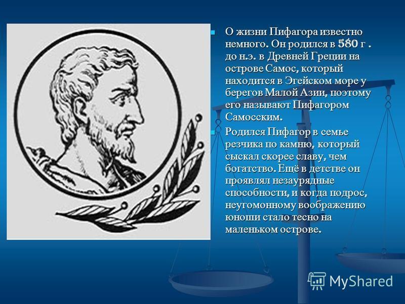 О жизни Пифагора известно немного. Он родился в 580 г. до н. э. в Древней Греции на острове Самос, который находится в Эгейском море у берегов Малой Азии, поэтому его называют Пифагором Самосским. Родился Пифагор в семье резчика по камню, который сыс