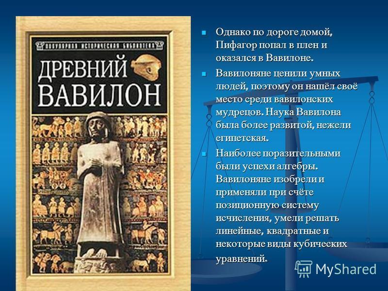 Однако по дороге домой, Пифагор попал в плен и оказался в Вавилоне. Вавилоняне ценили умных людей, поэтому он нашёл своё место среди вавилонских мудрецов. Наука Вавилона была более развитой, нежели египетская. Наиболее поразительными были успехи алге