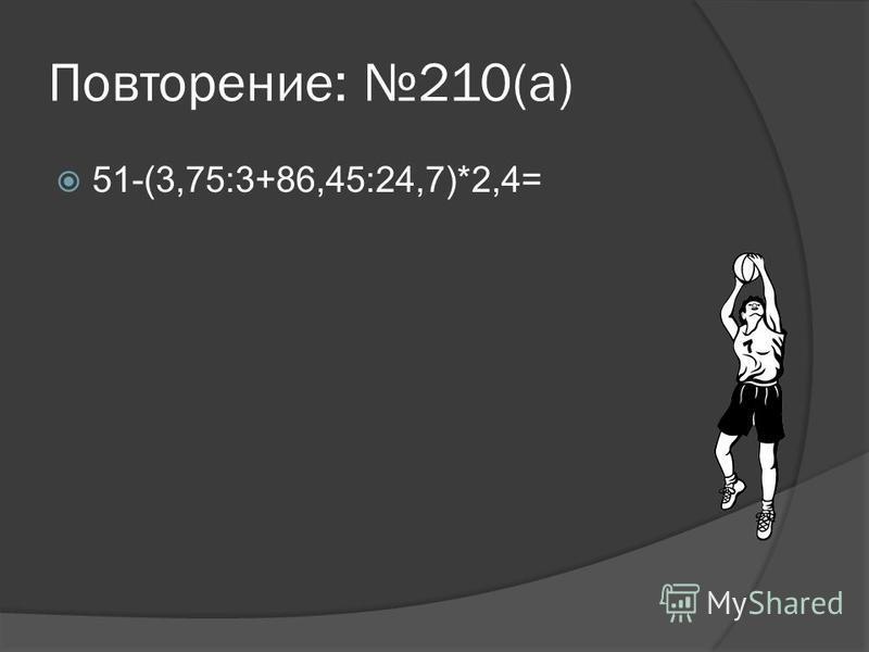 Повторение: 210(а) 51-(3,75:3+86,45:24,7)*2,4=