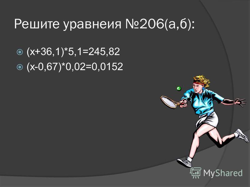 Решите уравнения 206(а,б): (х+36,1)*5,1=245,82 (х-0,67)*0,02=0,0152